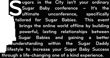 Sugars in the City isn't your ordinary Sugar Baby conference - It's the ultimate unconference, spcifically tailored for Sugar Babies. This event brings the online world offline by building powerful, lasting relationships between Sugar Babies and gaining a better understanding within the Sugar Daddy lifestyle to increase your Sugar Daddy lifestyle through a life-changing one of a kind experience
